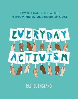 Everyday Activism: How to Change the World in Five Minutes, One Hour or a Day