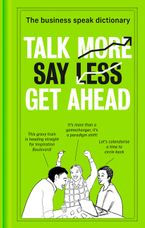 Talk More. Say Less. Get Ahead.: The Business Speak Dictionary