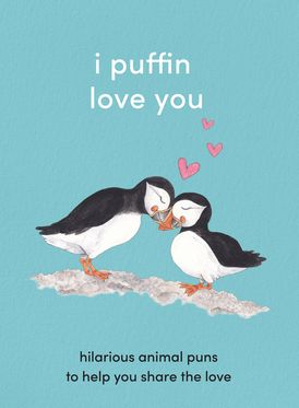 I Puffin Love You: Adorable Animal Puns to Help You Share the Love