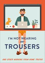 I'm Not Wearing Any Trousers: And Other Working from Home Truths