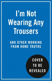 im-not-wearing-any-trousers-and-other-working-from-home-truths