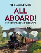 The Times All Aboard!: Remembering Britain's Railways Hardcover  by Julian Holland