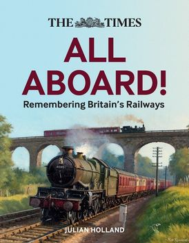 The Times All Aboard!: Remembering Britain's Railways