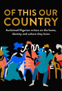 of-this-our-country-acclaimed-nigerian-writers-on-the-home-identity-and-culture-they-know