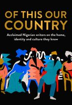 Of This Our Country: Acclaimed Nigerian writers on the home, identity and culture they know
