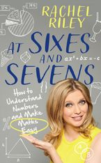 At Sixes and Sevens: How to Understand Numbers and Make Maths Easy