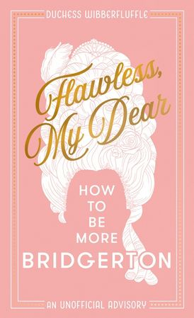 Flawless, My Dear: How to Be More Bridgerton (An Unofficial Advisory)