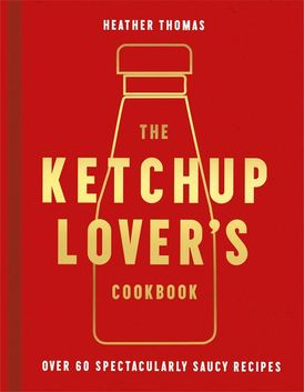 The Ketchup Lover's Cookbook: Over 60 Spectacularly Saucy Recipes