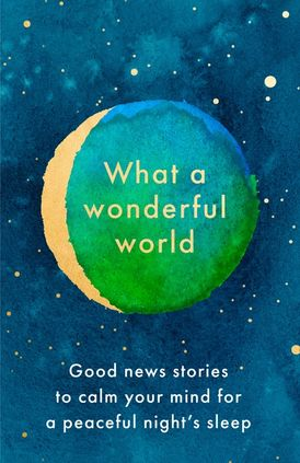 What a Wonderful World: Good News Stories to Calm Your Mind for a Peaceful Night's Sleep