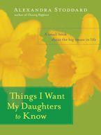Things I Want My Daughters to Know Hardcover  by Alexandra Stoddard