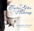 The Twelve Gifts in Marriage Hardcover  by Charlene Costanzo