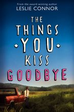 The Things You Kiss Goodbye Hardcover  by Leslie Connor