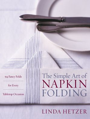 The Simple Art of Napkin Folding: 94 Fancy Folds for Every Tabletop Occasion Paperback  by