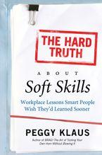 The Hard Truth About Soft Skills: Workplace Lessons Smart People Wish They'd Learned Sooner - Peggy Klaus