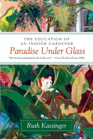 Paradise Under Glass: The Education of an Indoor Gardener Paperback  by Ruth Kassinger