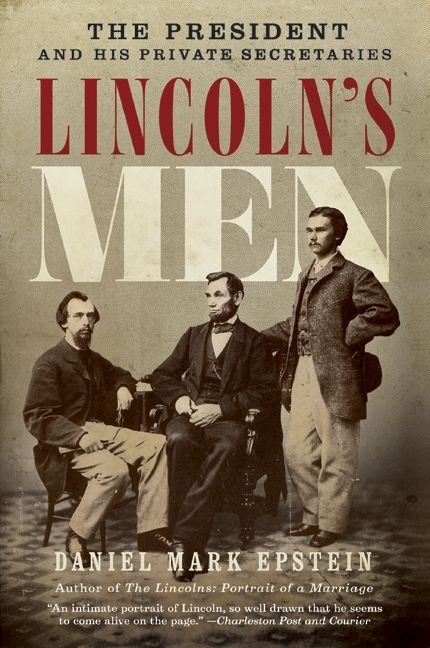 Image result for (Lincoln's Men: The President and His Private Secretaries, Daniel Mark Epstein, HarperCollins, 2009,