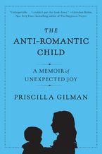 The Anti-Romantic Child Paperback  by Priscilla Gilman