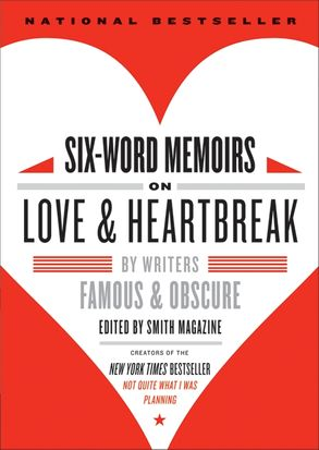 Cover image - Six-Word Memoirs On Love & Heartbreak: By Writers Famous and Obscure