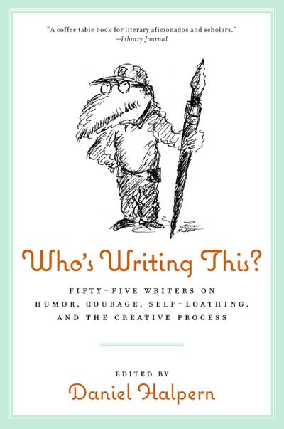 Who's Writing This? - Fifty-five Writers on Humor, Courage, Self-Loathing, and the Creative Process