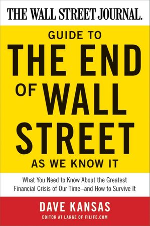 Book cover image: The Wall Street Journal Guide to the End of Wall Street as We Know It: What You Need to Know About the Greatest Financial Crisis of Our Time—and How to Survive It