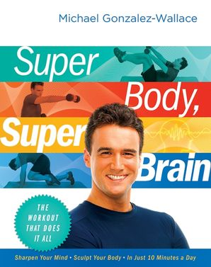 SUPER BODY, SUPER BRAIN:THE WORKOUT THAT DOES IT ALL : The Workout That Does It All