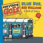 Everything Goes: Blue Bus, Red Balloon: A Book of Colors Board book  by Brian Biggs
