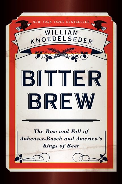 Book cover image: Bitter Brew: The Rise and Fall of Anheuser-Busch and America's Kings of Beer | New York Times Bestseller