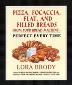 Pizza, Focaccia, Flat and Filled Breads For Your Bread Machine eBook  by Lora Brody