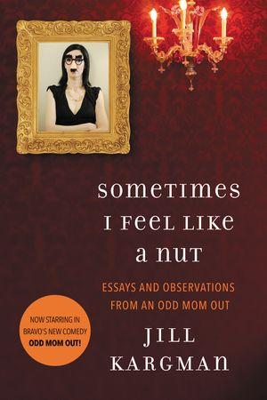 Sometimes I Feel Like a Nut: Essays and Observations From An Odd Mom Out book image