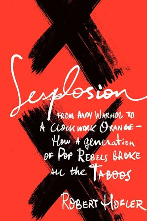Sexplosion: From Andy Warhol to A Clockwork Orange-- How a Generation of Pop Rebels Broke All the Taboos