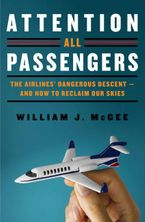 Book cover image: Attention All Passengers: The Truth About the Airline Industry