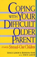 Coping with Your Difficult Older Parent eBook  by Grace Lebow