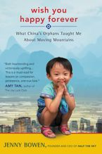 Wish You Happy Forever: What China's Orphans Taught Me About Moving Mountains - Jenny Bowen