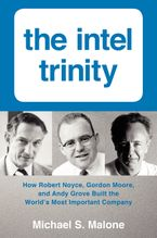 Book cover image: The Intel Trinity: How Robert Noyce, Gordon Moore, and Andy Grove Built the World's Most Important Company