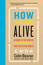 How to Be Alive Hardcover  by Colin Beavan