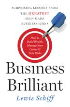Business Brilliant: Surprising Lessons from the Greatest Self-Made Business Icons - Lewis Schiff