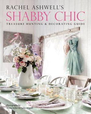 RACHEL ASHWELL'S SHABBY CHIC TREASURE HUNTING AND DECORATING GUID