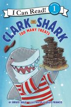 Clark the Shark: Too Many Treats Hardcover  by Bruce Hale