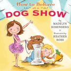 How to Behave at a Dog Show Hardcover  by Madelyn Rosenberg