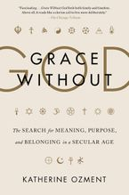 Book cover image: Grace Without God: The Search for Meaning, Purpose, and Belonging in a Secular Age