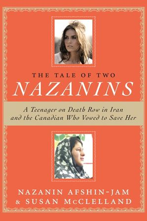 THE TALE OF TWO NAZANINS:A TEENAGER ON DEATH ROW IN IRAN AND THE : A Teenager on Death Row in Iran and the Canadian Who Vowed to Save Her