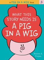 What This Story Needs Is a Pig in a Wig Hardcover  by Emma J. Virjan