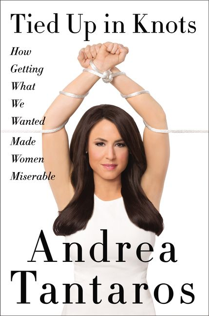 Tantaros – Tied Up in Knots: How Getting What We Wanted Made Women Miserable