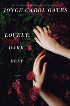 Lovely, Dark, Deep Hardcover  by Joyce Carol Oates