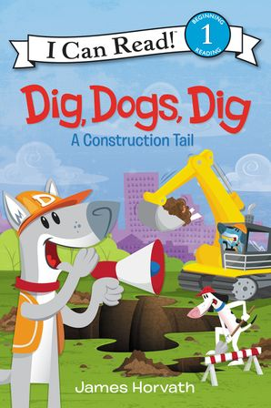 Dig, Dogs, Dig: A Construction Tail (I Can Read Level 1)