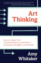 Art Thinking: How to Carve Out Creative Space in a World of Schedules, Budgets and Bosses - Amy Whitaker