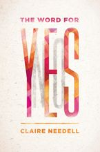 The Word for Yes Hardcover  by Claire Needell