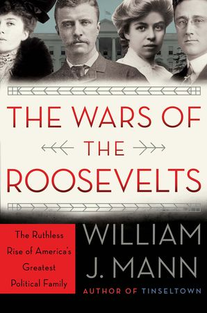 The Wars of the Roosevelts: The Ruthless Rise of America's Greatest Political Family Hardcover  by William Mann
