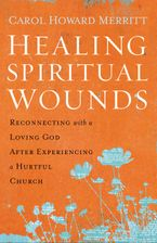 Healing Spiritual Wounds: Reconnecting with a Loving God After Experiencing a Hurtful Church - Carol Howard Merritt