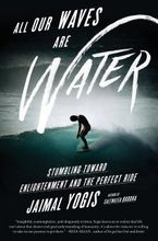 Book cover image: All Our Waves Are Water: Stumbling Toward Enlightenment and the Perfect Ride